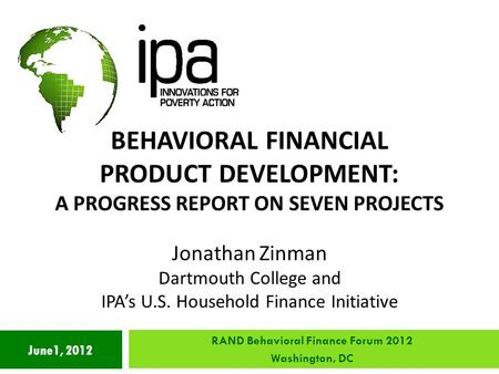 June1, 2012 BEHAVIORAL FINANCIAL PRODUCT DEVELOPMENT: A PROGRESS REPORT ON SEVEN PROJECTS Jonathan Zinman Dartmouth College and IPA's U.S. Household Finance.