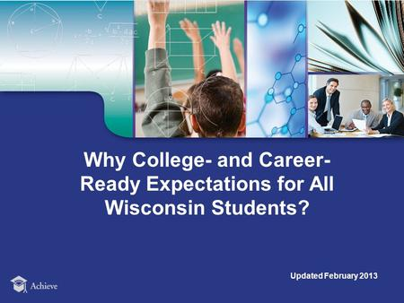 Why College- and Career- Ready Expectations for All Wisconsin Students? Updated February 2013.