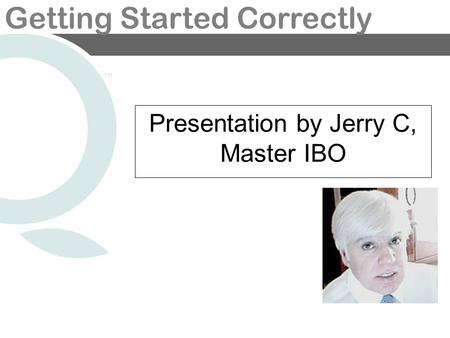 Getting Started Correctly Presentation by Jerry C, Master IBO.