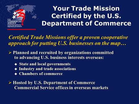 Your Trade Mission Certified by the U.S. Department of Commerce Certified Trade Missions offer a proven cooperative approach for putting U.S. businesses.