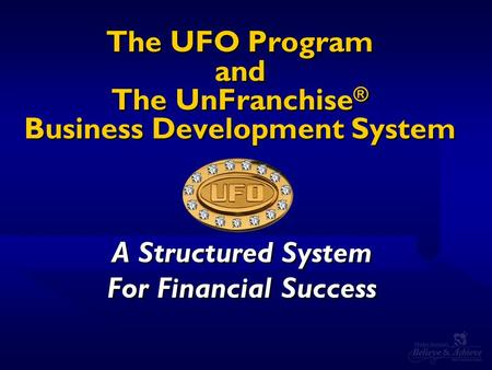 The UFO Program and The UnFranchise ® Business Development System A Structured System For Financial Success A Structured System For Financial Success.