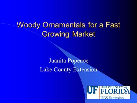 Woody Ornamentals for a Fast Growing Market Juanita Popenoe Lake County Extension.