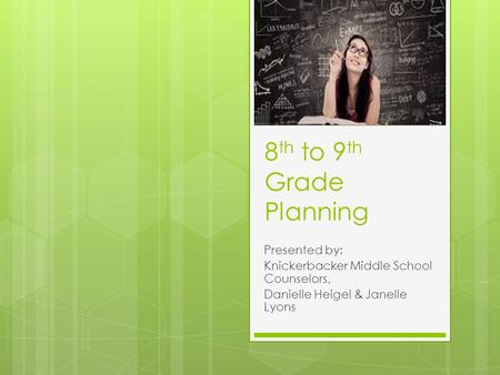 8 th to 9 th Grade Planning Presented by: Knickerbacker Middle School Counselors, Danielle Heigel & Janelle Lyons.