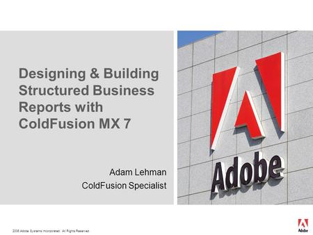 2006 Adobe Systems Incorporated. All Rights Reserved. Designing & Building Structured Business Reports with ColdFusion MX 7 Adam Lehman ColdFusion Specialist.