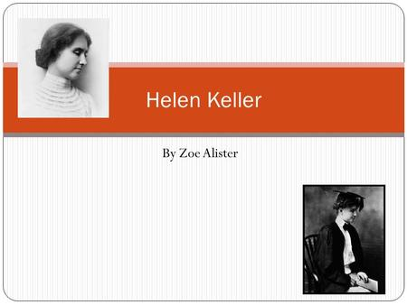 By Zoe Alister Helen Keller. Family Helen Keller was born on the 27 th June 1880 and was daughter of captain Arthur Henley Keller and Kate Adams Keller.