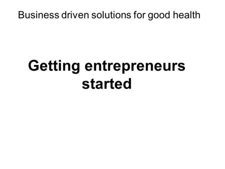 Business driven solutions for good health Getting entrepreneurs started.
