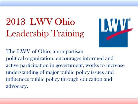 2013 LWV Ohio Leadership Training The LWV of Ohio, a nonpartisan political organization, encourages informed and active participation in government, works.