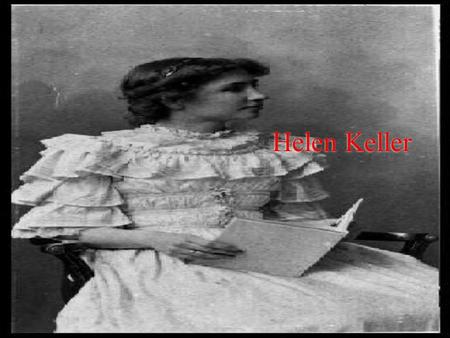Helen Keller. About Her  She was born June 27, 1880  She died June 1, 1968  Had Scarlet Fever when she healed she became blind and deaf  First deaf.