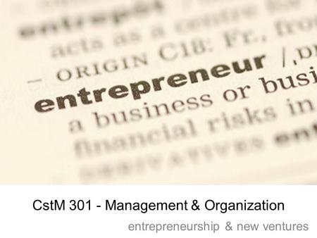 CstM 301 - Management & Organization entrepreneurship & new ventures.