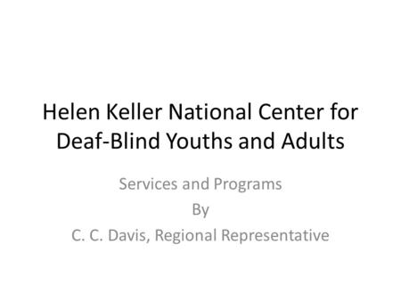 Helen Keller National Center for Deaf-Blind Youths and Adults Services and Programs By C. C. Davis, Regional Representative.