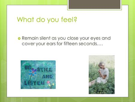 What do you feel?  Remain silent as you close your eyes and cover your ears for fifteen seconds….