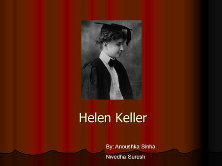 Helen Keller By: Anoushka Sinha Nivedha Suresh Born: June 2,1880 Born: June 2,1880 Birth place :Alabama Birth place :Alabama Died: June 1,1968 Died: