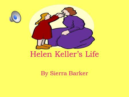 Helen Keller's Life By Sierra Barker My name is Helen Keller.I was born June 27th 1880 in Tuscumbia,Alabama.