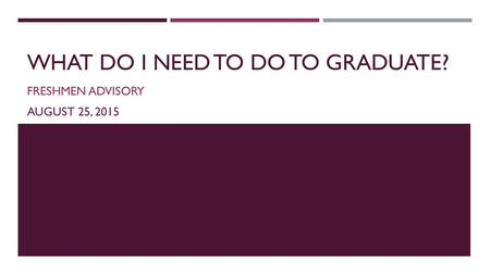 WHAT DO I NEED TO DO TO GRADUATE? FRESHMEN ADVISORY AUGUST 25, 2015.
