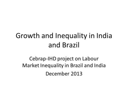 Growth and Inequality in India and Brazil Cebrap-IHD project on Labour Market Inequality in Brazil and India December 2013.
