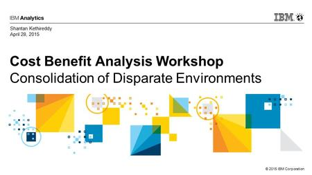 © 2015 IBM Corporation Cost Benefit Analysis Workshop Consolidation of Disparate Environments Shantan Kethireddy April 28, 2015.