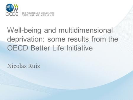 Well-being and multidimensional deprivation: some results from the OECD Better Life Initiative Nicolas Ruiz.
