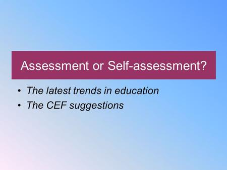 Assessment or Self-assessment? The latest trends in education The CEF suggestions.