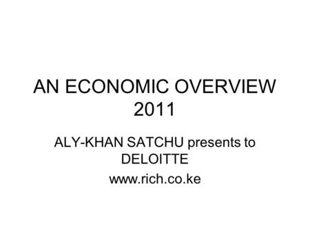AN ECONOMIC OVERVIEW 2011 ALY-KHAN SATCHU presents to DELOITTE www.rich.co.ke.