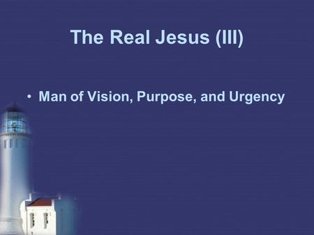 The Real Jesus (III) Man of Vision, Purpose, and Urgency.