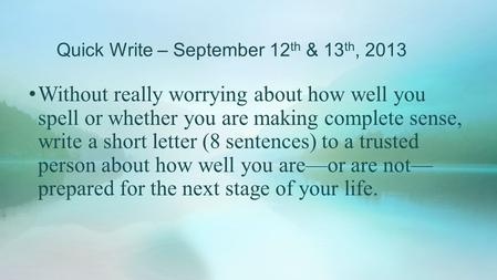 Quick Write – September 12 th & 13 th, 2013 Without really worrying about how well you spell or whether you are making complete sense, write a short letter.