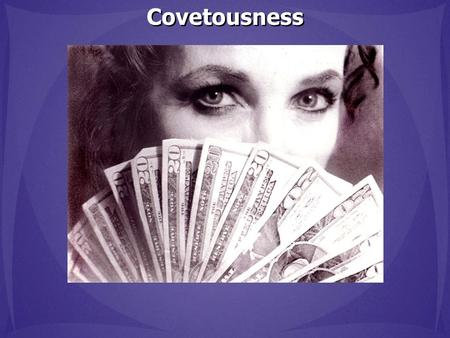 Covetousness. Covetousness: 1. An envious eagerness to possess something 2. Extreme greed for material wealth Covetousness: 1. An envious eagerness to.