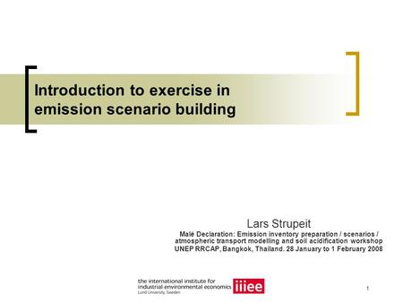 1 Introduction to exercise in emission scenario building Lars Strupeit Malé Declaration: Emission inventory preparation / scenarios / atmospheric transport.