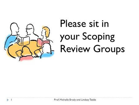 Prof. Michelle Brady and Lindsay Tedds1 Please sit in your Scoping Review Groups.