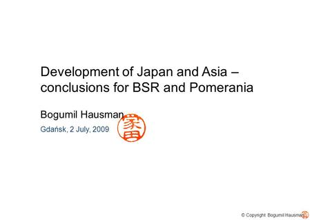 © Copyright Bogumil Hausman Development of Japan and Asia – conclusions for BSR and Pomerania Bogumil Hausman Gdańsk, 2 July, 2009.