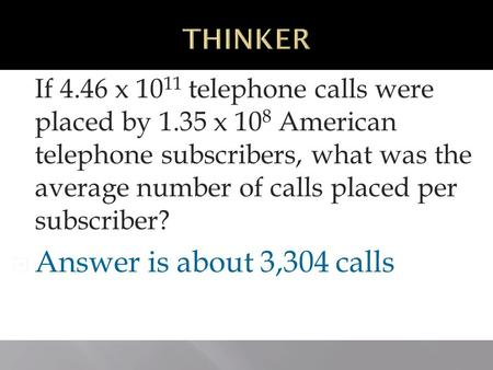 Operating With Scientific Notation 3-4 If 4.46 x 10 11 telephone calls were placed by 1.35 x 10 8 American telephone subscribers, what was the average.