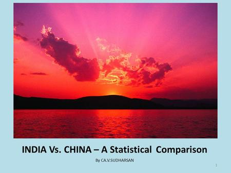 INDIA Vs. CHINA – A Statistical Comparison By CA.V.SUDHARSAN 1.