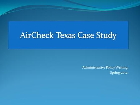 Administrative Policy Writing Spring 2012. Administrative Policy Writing Spring 2012 The writing project for this week, the AirCheck Texas Case Study,