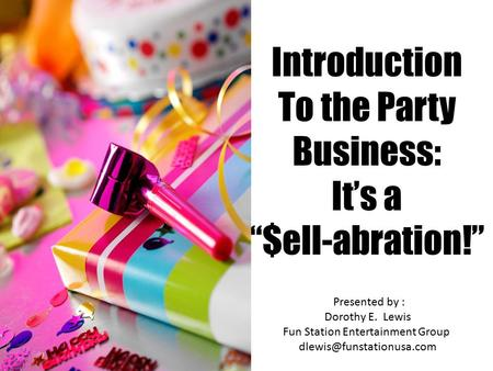 "Introduction To the Party Business: It's a ""$ell-abration!"" Presented by : Dorothy E. Lewis Fun Station Entertainment Group"