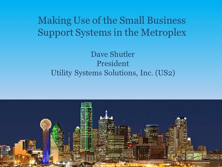 Making Use of the Small Business Support Systems in the Metroplex Dave Shutler President Utility Systems Solutions, Inc. (US2)
