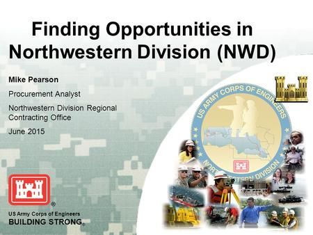 US Army Corps of Engineers BUILDING STRONG ® Finding Opportunities in Northwestern Division (NWD) Mike Pearson Procurement Analyst Northwestern Division.