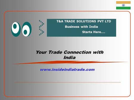 Your Trade Connection with India www.insideindiatrade.com T&A TRADE SOLUTIONS PVT LTD Business with India Starts Here….