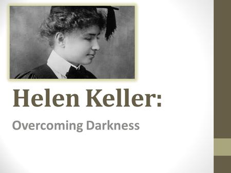 Helen Keller: Overcoming Darkness. Her Early Years: Born on on June 27, 1880 in Tuscumbia, Alabama. The first of two daughters born to Arthur H. Keller.
