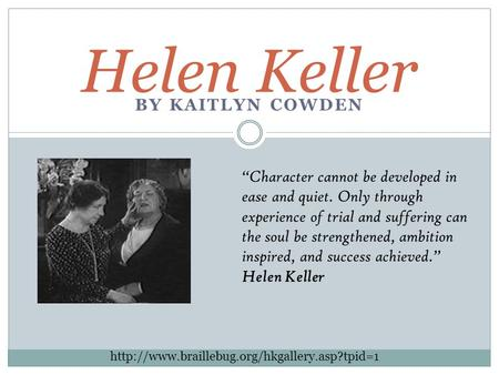 "BY KAITLYN COWDEN Helen Keller ""Character cannot be developed in ease and quiet. Only through experience of trial and suffering can the soul be strengthened,"
