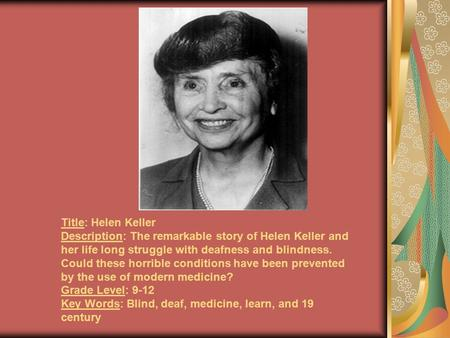 Title: Helen Keller Description: The remarkable story of Helen Keller and her life long struggle with deafness and blindness. Could these horrible conditions.