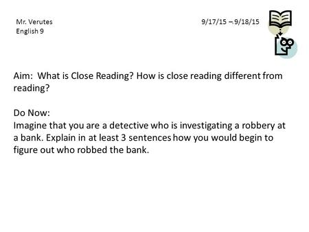 Aim: What is Close Reading? How is close reading different from reading? Do Now: Imagine that you are a detective who is investigating a robbery at a bank.