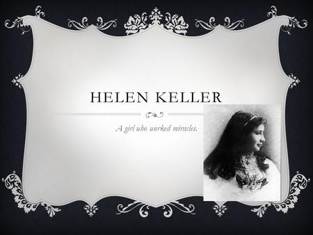 HELEN KELLER A girl who worked miracles.. TOPICS  Young Helen Keller  Becoming Deaf/Blind  Meet Anne Sullivan  The Learning Process  First Friend.