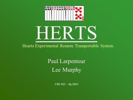 HERTS Paul Larpenteur Lee Murphy CSE 403 – Sp 2003 Hearts Experimental Remote Transportable System.