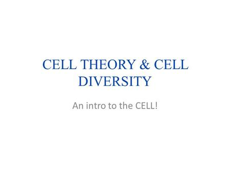 CELL THEORY & CELL DIVERSITY An intro to the CELL!