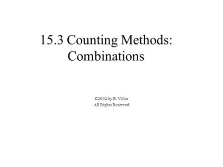 15.3 Counting Methods: Combinations ©2002 by R. Villar All Rights Reserved.