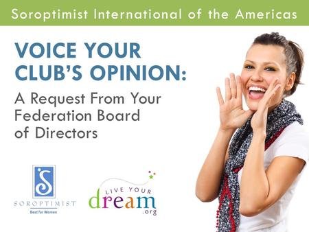 Soroptimist International of the Americas VOICE YOUR CLUB'S OPINION: A Request From Your Federation Board of Directors.