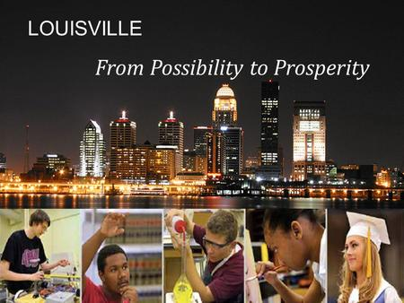 LOUISVILLE From Possibility to Prosperity. Jefferson County Public Schools  28 th largest school district in U.S.  99,000 students (slightly increased.
