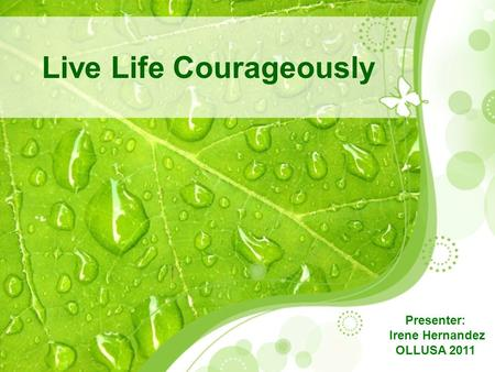 Live Life Courageously Presenter: Irene Hernandez OLLUSA 2011.