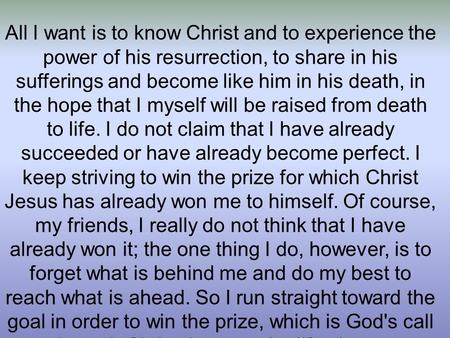 All I want is to know Christ and to experience the power of his resurrection, to share in his sufferings and become like him in his death, in the hope.