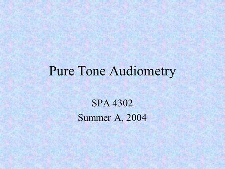 Pure Tone Audiometry SPA 4302 Summer A, 2004. The Pure-Tone Audiometer Electronic device that generates tones for determining hearing thresholds Manufactured.