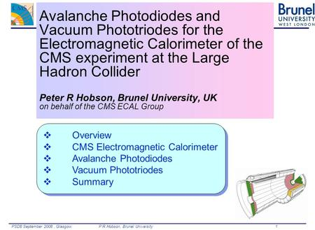 PSD8 September 2008, Glasgow.P R Hobson, Brunel University 1 Avalanche Photodiodes and Vacuum Phototriodes for the Electromagnetic Calorimeter of the CMS.